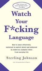 Watch Your F*cking Language: How to swear effectively, explained in explicit detail and enhanced by…