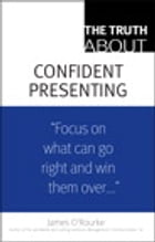 The Truth About Confident Presenting by James O'Rourke