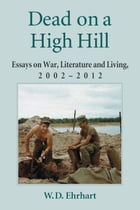 Dead on a High Hill: Essays on War, Literature and Living, 2002–2012 by W.D. Ehrhart