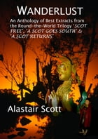 Wanderlust: an Anthology of Best Extracts from the Round-the-World Trilogy: Scot Free, A Scot Goes South & A Scot Returns by Alastair Scott