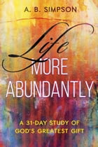 Life More Abundantly: A 31-Day Study of God's Greatest Gift by A. B. Simpson