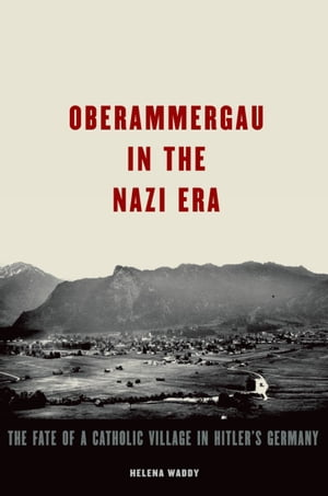 Oberammergau in the Nazi Era The Fate of a Catholic Village in Hitler's Germany