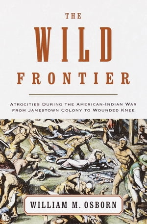 The Wild Frontier Atrocities During the American-Indian War from Jamestown Colony to Wounded Knee