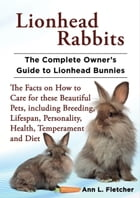 Lionhead Rabbits, The Complete Owner's Guide to Lionhead Bunnies, The Facts on How to Care for these Beautiful Pets, including Breeding, Lifespan, Per by Ann L. Fletcher