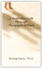 A Prophetic Walk Through the Gospel of Mark by Bishop Greg Nies Sr., Th.D.