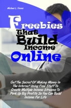 Freebies That Build Income Online: Get The Secret Of Making Money In The Internet Using Free Stuff To Create Multiple Income Streams To by Michael L. Timms