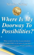 Where Is My Doorway To Possibilities: What would it be like if you embodied POSSIBILITIES in all areas of your life? by Nilofer Safdar