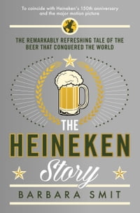 The Heineken Story: The remarkably refreshing tale of the beer that conquered the world