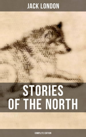 Stories of the North by Jack London (Complete Edition)