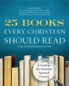 25 Books Every Christian Should Read: A Guide to the Essential Spiritual Classics