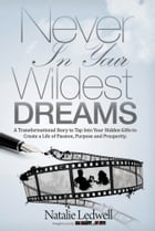 Never In Your Wildest Dreams: A Transformational Story to Tap Into Your Hidden Gifts to Create a Life of Passion, Purpose, and Pro by Natalie Ledwell