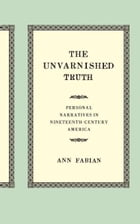 The Unvarnished Truth: Personal Narratives in Nineteenth-Century America by Ann Fabian