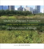 Values in Landscape Architecture and Environmental Design: Finding Center in Theory and Practice by M. Elen Deming