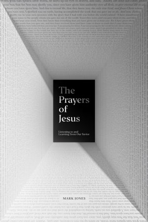 The Prayers of Jesus: Listening to and Learning from Our Savior