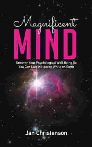 Magnificent Mind: Uncover Your Psychological Well Being So You Can Live in Heaven While on Earth by Jan Christenson