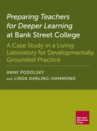 Preparing Teachers for Deeper Learning at Bank Street College: A Case Study in a Living Laboratory for Developmentally Grounded Practice by Anne Podolsky
