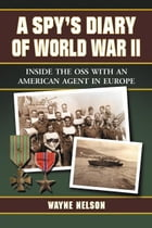 A Spy's Diary of World War II: Inside the OSS with an American Agent in Europe by Wayne Nelson