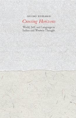Book Crossing Horizons: World, Self, and Language in Indian and Western Thought by Shlomo Biderman