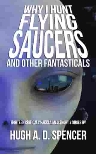 Why I Hunt Flying Saucers And Other Fantasticals by Hugh A. D. Spencer
