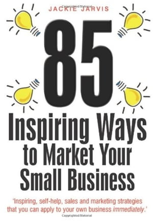 85 Inspiring Ways to Market Your Small Business, 2nd Edition: Inspiring, Self-help, Sales and Marketing Strategies That You Can Apply to Your Own Business Immediately