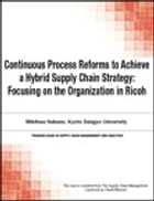 Continuous Process Reforms to Achieve a Hybrid Supply Chain Strategy: Focusing on the Organization in Ricoh, by Chuck Munson
