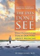 The Eyes Don't See What the Mind Don't Know: What Patients Can Teach Doctors About Medicine by Mike Litrel