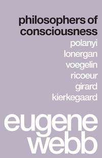 Philosophers of Consciousness: Polanyi, Lonergan, Voegelin, Ricoeur, Girard, Kierkegaard