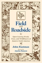 Book of Field & Roadside: Open-Country Weeds, Trees, and Wildflowers of Eastern North America by John Eastman