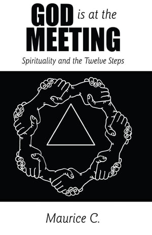 God is at the Meeting: Spirituality and the Twelve Steps by Maurice C.