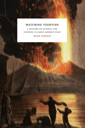 Watching Vesuvius A History of Science and Culture in Early Modern Italy
