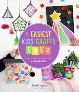 The Easiest Kids' Crafts Ever: Cute & Colorful Quick-Prep Projects for Busy Families by Jacinta Sagona
