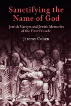 Sanctifying the Name of God: Jewish Martyrs and Jewish Memories of the First Crusade