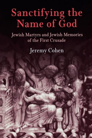 Sanctifying the Name of God: Jewish Martyrs and Jewish Memories of the First Crusade by Jeremy Cohen