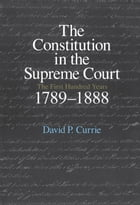 The Constitution in the Supreme Court: The First Hundred Years, 1789-1888 by David P. Currie