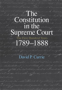 Book The Constitution in the Supreme Court: The First Hundred Years, 1789-1888 by David P. Currie