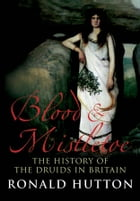 Blood and Mistletoe: The History of the Druids in Britain by Prof. Ronald Hutton