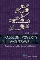 Passion, Poverty and Travel: Traditional Hakka Songs and Ballads by Wilt L Idema