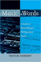 Music in Words: A Guide to Researching and Writing about Music by Trevor Herbert
