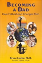 Becoming a Dad, How Fatherhood Changes Men by Bruce Linton, PhD