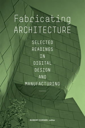 Fabricating Architecture Selected Readings in Digital Design and Manufacturing