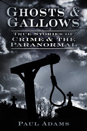 Ghosts & Gallows True Stories of Crime and the Paranormal