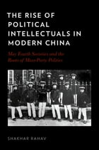 The Rise of Political Intellectuals in Modern China: May Fourth Societies and the Roots of Mass-Party Politics by Shakhar Rahav