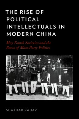 Book The Rise of Political Intellectuals in Modern China: May Fourth Societies and the Roots of Mass… by Shakhar Rahav