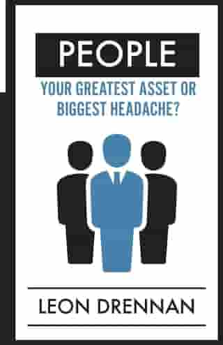 People: Your Greatest Asset or Biggest Headache? by Leon Drennan