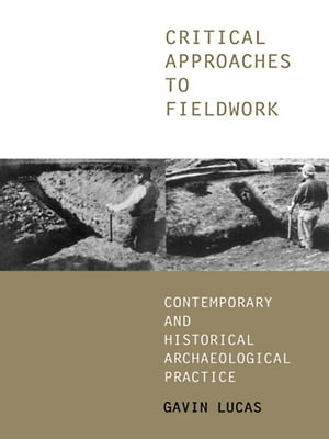 Critical Approaches to Fieldwork Contemporary and Historical Archaeological Practice