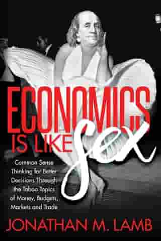 Economics is Like Sex: Common Sense Thinking for Better Decisions Through the Taboo Topics of Money, Budgets, Markets and Trade