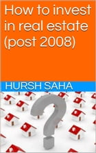 How to invest in real estate (post 2008) by Hursh Saha