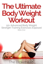 The Ultimate BodyWeight Workout: 50+ Advanced Body Weight Strength Training Exercises Exposed (Book One) by The Blokehead
