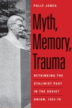 Myth, Memory, Trauma: Rethinking the Stalinist Past in the Soviet Union, 1953-70 by Polly Jones