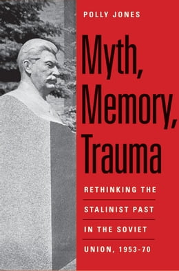 Book Myth, Memory, Trauma: Rethinking the Stalinist Past in the Soviet Union, 1953-70 by Polly Jones